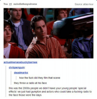 Fucking, Memes, and Radio: You swindlethesyndrome  Source: atlas-hour  actualmenacebuckybarnes  clvbpenguin  deadmarks  how the fuck did they film that scene  they threw a radio at his face  this was the 2000s people we didn't have your young people 'special  effects' we just had gumpton and actors who could take a fucking radio to  the face those were the days https://t.co/Ien2BrkWoE