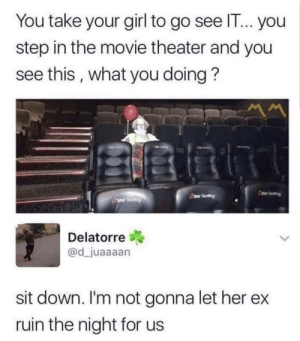 Gonna Let: You take your girl to go see IT... you  step in the movie theater and you  see this, what you doing?  gor Seating  Asor Seafing  Star Seating  Delatorre  @d_juaaaan  sit down. I'm not gonna let her  ruin the night for us