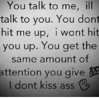 Memes, Kiss, and 🤖: You talk to me, ill  talk to you. You dont  hit me up, i wont hit  you up. You get the  same amount of  attention you give  I dont kiss ass 💯