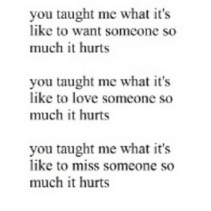 https://iglovequotes.net/: you taught me what it's  like to want someone so  much it hurts  you taught me what it's  like to love someone so  much it hurts  you taught me what it's  like to miss someone so  much it hurts https://iglovequotes.net/