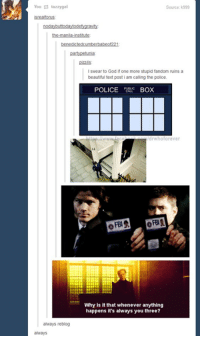 Memes, 🤖, and Box: You tazzygal  always reblog  always  I swear to God if one more stupid fandom ruins a  beautiful text post i am calling the police.  POLICE  BOX  Whoforever  Why is it that whenever anything  happens it's always you three? #Fandoms