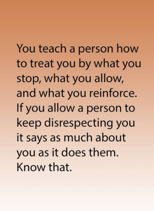 Memes, How To, and 🤖: You teach a person how  to treat you by what you  stop, what you allow,  and what you reinforce.  If you allow a person to  keep disrespecting you  it says as much about  you as it does them.  Know that.