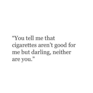 "Good, Cigarettes, and Darling: ""You tell me that  cigarettes aren't good for  me but darling, neither  are you.""  05"