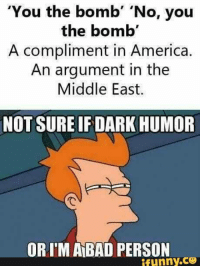 "America, Bad, and Funny: ""You the bomb  'No, you  the bomb'  A compliment in America.  An argument in the  Middle East.  NOT SURE IF DARK HUMOR  ORIM BAD PERSON  ifunny.CO"