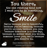 Memes, 🤖, and booking.com: You there,  the one reading this now  I want you to do something,  Smile  Smile because you're beautiful,  because you're amazing, because  you're unique, because you can,  because tomorrow is a new day,  because no matter what you think,  someone loves you, smile because  you deserve to.  DAILY INSPIRATIONAL QUOTES  FACE Book.coM/D.I QUOTES (((hugs))) Daily Inspirational Quotes