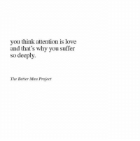 💗💗💗💗💗 @makeheryourqueen: you think attention is love  and that's why you suffer  so deeply.  The Better Man Proiect 💗💗💗💗💗 @makeheryourqueen