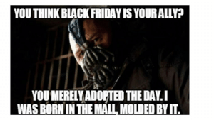 The funniest Black Friday memes - CNET - Page 10: YOU THINK BLACK FRIDAY IS YOUR ALLY?  YOU MERELY ADOPTED THE DAY.I  WAS BORN IN THE MALL MOLDED BY IT. The funniest Black Friday memes - CNET - Page 10