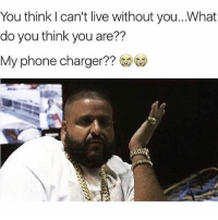 Memes, Phone, and Live: You think can't live without you.. What  do you think you are??  My phone charger