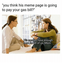 """Hello it's me @heated: """"you think his meme page is going  to pay your gas bill?""""  em  ffsupr  His memes have enough  heat for all of us, Mom Hello it's me @heated"""