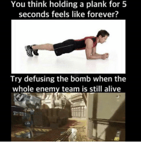 Af, Alive, and Memes: You think holding a plank for 5  seconds feels like forever  Try defusing the bomb when the  whole enemy team is still alive True af 😂