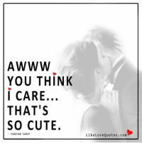 Cute, Love, and Memes: YOU THINK  i CARE  THAT'S  SO CUTE.  PRAKHAR SAHAY  Like Love Quotes. com That's indeed is a nice feeling.