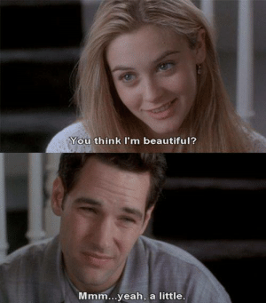 Beautiful, Memes, and Yeah: You think I'm beautiful?  Mmm...yeah, a little. Clueless