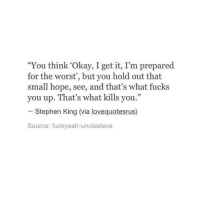 "Life, Love, and Stephen: ""You think 'Okay, I get it, I'm prepared  for the worst', but you hold out that  small hope, see, and that's what fucks  you up. That's what kills you.""  32  Stephen King (via lovequotesrus)  ource: fuckveah-unclesteve remanence-of-love:  See that's what fucks you up…  Follow for more relatable love and life quotes!!"