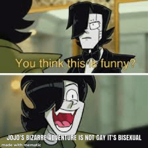I made this while bored in one of my classes.: You think this  funny?  JOJO'S BIZARRE ADVENTURE IS NOT GAY IT'S BISEXUAL  made with mematic I made this while bored in one of my classes.
