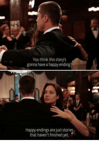 Mr.& Mrs. Smith: You think this story's  gonna have a happy ending?  Happy endings are just stories  that haven't finished yet. Mr.& Mrs. Smith