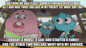 The Amazing World of Gumball gets it.: YOU THINK WE HADIT EASY? WHENI FINISHED HIGH SCHOOL  ALLIHAD WAS THREE DOLLARS IN MY POCKET SO, WHAT DIDIDO?  IBOUGHTA HOUSE A CAR, AND STARTED A FAMILY.  AND THE OTHER TWO DOLLARS WENT INTO MY SAVINGS. The Amazing World of Gumball gets it.