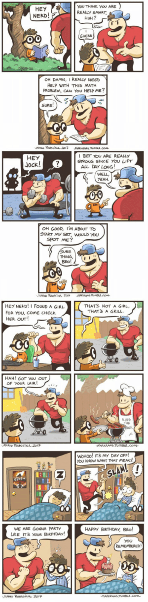 Wholesome nerd and jock via /r/wholesomememes https://ift.tt/2ZKQTa6: YOU THINK YOU ARE  HEY  NERD!  REALLY SMART  HUH?  (GUESS  OH DAMN, I REALLY NEED  HELP WITH THIS MATH  PROBLEM, CANs You HELP ME?  SURE!  MARKO RAASsisa 2017  MARKRAAS TUMBLA.COm  I BET YOU ARE REALLY  STRONG SINcE YOU LIFT  ALL DAY LONG!  HEY  Jock!  WELL,  YEAH  OH GOOD, IM ABOUT TO  START MY SET, WOULD YOu  SPOT ME?  SURE  THING  BRO!  00  MARKO RAAssINA 201  MARKRAS.TUMBLA cOM  HEY NERD!I FOUND A GIRL  THATS NOT A GIRL,  THATS A GRILL  FOR YOU, COME CHECK  HER OUT!  HAH! GOT YOU OUT  OF YOUR LAIR!  kiSs  THE  ock  MARKO RAMSINA 2017  MARKRAAS.TUMBLR.COM  WOHOO! ITS MY DAY OFF!  YOU KNOW WHAT THAT MEANS!  SLAM!  WE ARE GONNA PARTY  LiKE ITS YOUR BIRTHDAY!  HAPPY BIRTHDAY BRo!  YOu  REMEMBERED!  MARKD RAASSINA 2017  MARKRAAS.TUMBLA.COm Wholesome nerd and jock via /r/wholesomememes https://ift.tt/2ZKQTa6