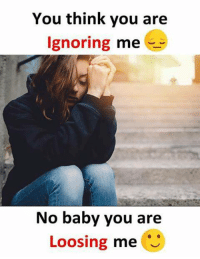 loosing: You think you are  ignoring me  No baby you are  Loosing me