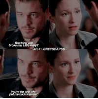 Memes, Grey, and Back: You think you  broke me  5x17. GREY SCAPSS  You're the one who  put me back together greysanatomy | lemme go cry now i miss them so much