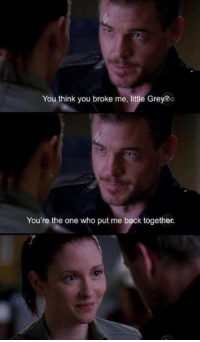 Memes, Grey's Anatomy, and Grey: You think you broke me, little Grey? c  You're the one who put me back together. Grey's Anatomy