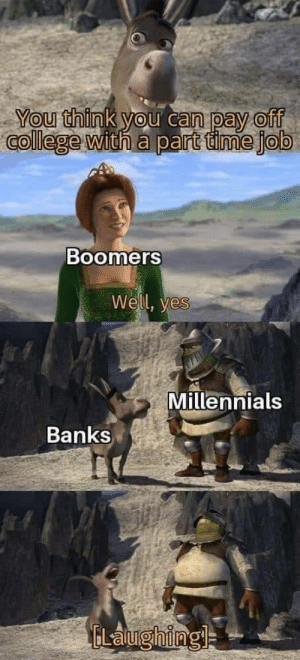 Why you always lying*: You think you can pay off  college with a part time job  Boomers  Well, yes  Millennials  Banks  ELalughingl= Why you always lying*