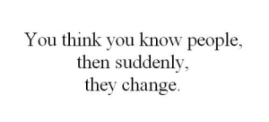Change, Think, and They: You think you know people,  then suddenly,  they change.