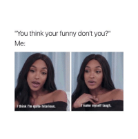 """I am funny 💁: """"You think your funny don't you?""""  Me:  make myself laugh.  I think I'm quite hilarious. I am funny 💁"""