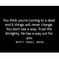 Memes, Change, and Never: You think you're coming to a dead  end & things will never change.  You don't see a wav. Trust the  Almighty. He has a way out for  you.  MUFTI ISMAIL MENK Tag • Share • Like You think you're coming to a dead end & things will never change. You don't see a way. Trust the Almighty. He has a way out for you. muftimenk muftimenkfanpage muftimenkreminders Follow: @muftimenkofficial Follow: @muftimenkreminders
