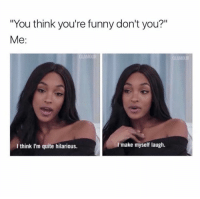 "Funny, Memes, and Quite: ""You think you're funny don't you?""  Me  I make myself laugh.  I think I'm quite hilarious. Actually..."