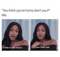"Funny, Memes, and Quite: ""You think you're funny don't you?""  Me:  I make myself laugh.  I think I'm quite hilarious."