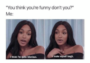 "Funny, Quite, and Hilarious: ""You think you're funny don't you?""  Me:  I make myself laugh.  I think I'm quite hilarious."