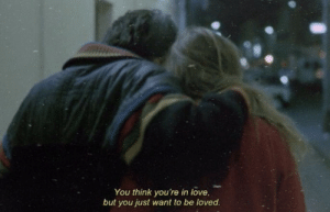 Love, Think, and You: You think you're in love,  but you just want to be loved.