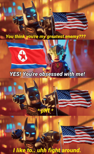 Innocent WW3 meme: You think you're my greatest enemy???  YES! You're obsessed with me!  *pf *  I like to.. uhh fight around. Innocent WW3 meme