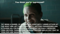 Oh shut up and go f$@& a care bear or whatever it is you do  -tgememestress: You think you're oppressed?  TRY BEING A GAMER. US GAMERS ARE CONSTANTLY UNDER ATTACK BY  THE RIGHT AND LEFT WING. CONSTANTLY GETTING FRIENDZONED AND  ATTACKED ALL FOR ENJOYING A HOBBY THAT ACTUALLY IMPROVES  YOUR CRITICAL THINKING AND PROBLEM SOLVING SKILLS. PUT THAT IN  YOUR PIPE AND SMOKE IT, AMERICA! Oh shut up and go f$@& a care bear or whatever it is you do  -tgememestress