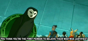 "missing-wall-e:  needlesslydefiantwithtea:  agentsokka:  ""Countless others have come before you, seeking weapons or weaknesses or battle strategies!""  this is one of the truly brilliant things about this show. while most kids' shows will have good vs evil conflict, atla has a war. a real war, between people, with all the moral greyness and points of view made clear. the fire nation isn't evil: it's a repressed country under the strict control of its ruler. we're shown how history is altered and propaganda is taught as fact, so the people grow up moulded to hate all other nations. and then we get lines like this, which make us stop and think wait, is what the other nations are doing really right? after all, Ba Sing Se was supposed to be a haven, but turned out to be repressive and full of lies. in this case we know that Aang is justified, and we trust him to do what's right because he has such high moral standards. then we get to the finale and all that is challenged again. it's just a brilliant show guise.  this show's fucking flawless, okay? i just have so much love for atla  : YOU THINK YOU'RE THE FIRST PERSON TO BELIEVE THEIR WAR WAS JUSTIFIED? missing-wall-e:  needlesslydefiantwithtea:  agentsokka:  ""Countless others have come before you, seeking weapons or weaknesses or battle strategies!""  this is one of the truly brilliant things about this show. while most kids' shows will have good vs evil conflict, atla has a war. a real war, between people, with all the moral greyness and points of view made clear. the fire nation isn't evil: it's a repressed country under the strict control of its ruler. we're shown how history is altered and propaganda is taught as fact, so the people grow up moulded to hate all other nations. and then we get lines like this, which make us stop and think wait, is what the other nations are doing really right? after all, Ba Sing Se was supposed to be a haven, but turned out to be repressive and full of lies. in this case we know that Aang is justified, and we trust him to do what's right because he has such high moral standards. then we get to the finale and all that is challenged again. it's just a brilliant show guise.  this show's fucking flawless, okay? i just have so much love for atla"