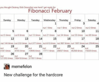 Friday, Jizz, and Memes: you thought Destroy Dick December was hard? get ready for  Fibonacci February  Sunday Monday Tesday Wednesday Thursday Friday  Satuday  4  nut 1 time  8  nut 1 time  nut 2 times  nut 3 times  10  6  13  20  7  nut 5 times  nut 8 times  nut 34 times  nut 55 times  nut 89 times  17  nut 13 timesnut 21 times  18  12  19  26  14  15  16  nut 144 times nut 233 times nut 377 times nut 610 times nut 987 times nut 1597 times nut 2584times  21  23  24  25  nut  6765 times  nut  10946 times  4181 times  17711 times  28657 times  46268 times  75025 times  27  28  21393 times 196418 times 317811 times  memefelon  New challenge for the hardcore No nut 2018 pretty much turned into no jizz January. And I failed that. So this seems like the next move (credit memefelon on tumblr)