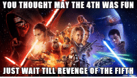 May the 4th: YOU THOUGHT MAY THE 4TH WAS FUN  JUST WAIT TILL REVENGE OF THE FIFTH