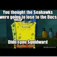 You thought the Seahawks  were lose to the Bucs  Didnit you Squidward  Memecreator.org gohawks SEAvsTB
