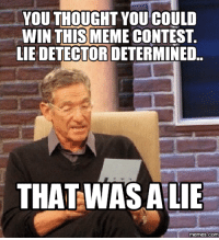 lie: YOU THOUGHT YOU COULD  WIN THIS MEME CONTEST  LIEDETECTOR DETERMINED.  THATWAS A LIE  memes.COM