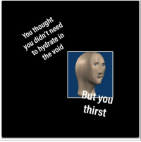 """<p>[<a href=""""https://www.reddit.com/r/surrealmemes/comments/8g0tb5/jtdbh/"""">Src</a>]</p>: You thought  you didn't need  to hydrate in  the void  thirst <p>[<a href=""""https://www.reddit.com/r/surrealmemes/comments/8g0tb5/jtdbh/"""">Src</a>]</p>"""