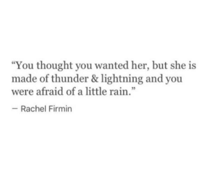 """Lightning, Rain, and Thought: """"You thought you wanted her, but she is  made of thunder & lightning and you  were afraid of a little rain  - Rachel Firmin  .""""  5"""