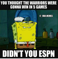YOU THOUGHTTHEWARRIORS WERE  GONNA WIN IN 5 GAMES  NBA.MEMES  DIDN'T YOU ESPN Spongebob knows what's up 😂 Most analysts I heard thought Golden State would win in 5, or at most 6, but not many of them had the series going to Game 7. Can't wait for tomorrow night tho! 🏀 It should be a great game 👏 Double tap and tag some friends below! 👍⬇