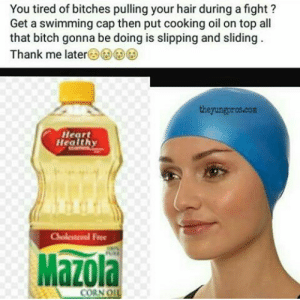 Then make your escalpe: You tired of bitches pulling your hair during a fight?  Get a swimming cap then put cooking oil on top all  that bitch gonna be doing is slipping and sliding  Thank me later(3)G)G)G  theyungpros.com  Heart  Health  ree  Mazola  CORN O Then make your escalpe