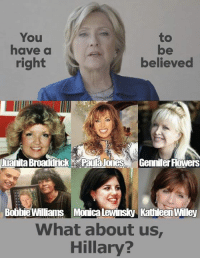What about Bill Clinton's ex girlfriends and sexual assault victims?: You  to  have a  right  believed  luanita Broaddrick Paulajodes Gennifer Flowers  Bobbie Williams Monica Lewinsky KathleenWilley  What about us  Hillary What about Bill Clinton's ex girlfriends and sexual assault victims?