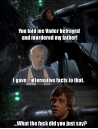 You told me Vader betrayed  and murdered my father!  I gave alternative facts to that.  What the fuck did you just say
