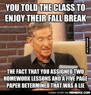 """""""Enjoy your fall break, guys!""""omg-humor.tumblr.com: YOU TOLD THE CLASS TO  ENJOY THEIR FALL BREAK  THE FACT THAT YOU ASSIGNED TWO  HOMEWORK LESSONS AND A FIVE PAGE  PAPER DETERMINED THAT WAS A LIE  FUNNY STUFF ON MEMEPIX.COM  MEMEPIX.COM """"Enjoy your fall break, guys!""""omg-humor.tumblr.com"""