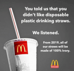 Anaconda, Drinking, and Plastic: You told us that you  didn't like disposable  plastic drinking straws.  We listened.  From 2019, all of  our straws will be  made of 100% ivory.  McDonakans No more plastic straws!