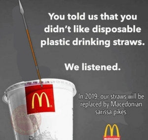 Drinking, Watch Out, and Watch: You told us that you  didn't like disposable  plastic drinking straws.  We listened.  In 2019, our straws will be  replaced by Macedonian  sarissa pikes.  MCDOnaias watch out persia