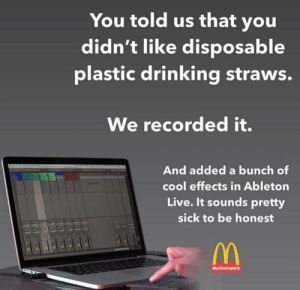 Drinking, McDonalds, and Reddit: You told us that you  didn't like disposable  plastic drinking straws.  We recorded it.  And added a bunch of  cool effects in Ableton  Live. It sounds pretty  sick to be honest  McDonald's It's the little things that count