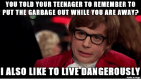 Taking a chance there, mom.: YOU TOLD YOUR TEENAGER TO REMEMBER TO  PUT THE GARBAGE OUT WHILE YOU ARE AWAY?  I ALSO LIKE TO LIVE DANGEROUSLY  made on imgur Taking a chance there, mom.